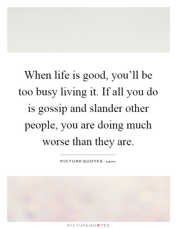 When life is good, you'll be too busy living it. If all you do is gossip and slander other people, you are doing much worse than they are Picture Quote #1