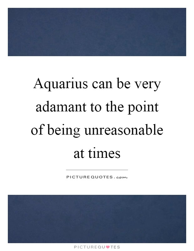 Aquarius can be very adamant to the point of being unreasonable at times Picture Quote #1