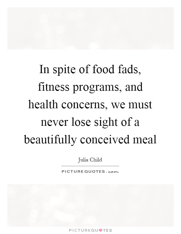 In spite of food fads, fitness programs, and health concerns, we must never lose sight of a beautifully conceived meal Picture Quote #1