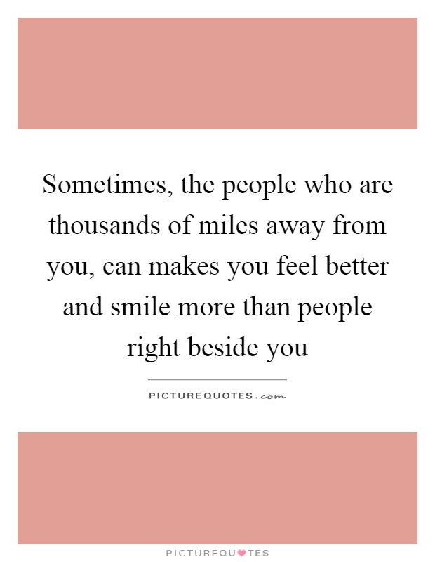 Sometimes, the people who are thousands of miles away from you, can makes you feel better and smile more than people right beside you Picture Quote #1