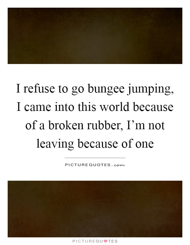 I refuse to go bungee jumping, I came into this world because of a broken rubber, I'm not leaving because of one Picture Quote #1