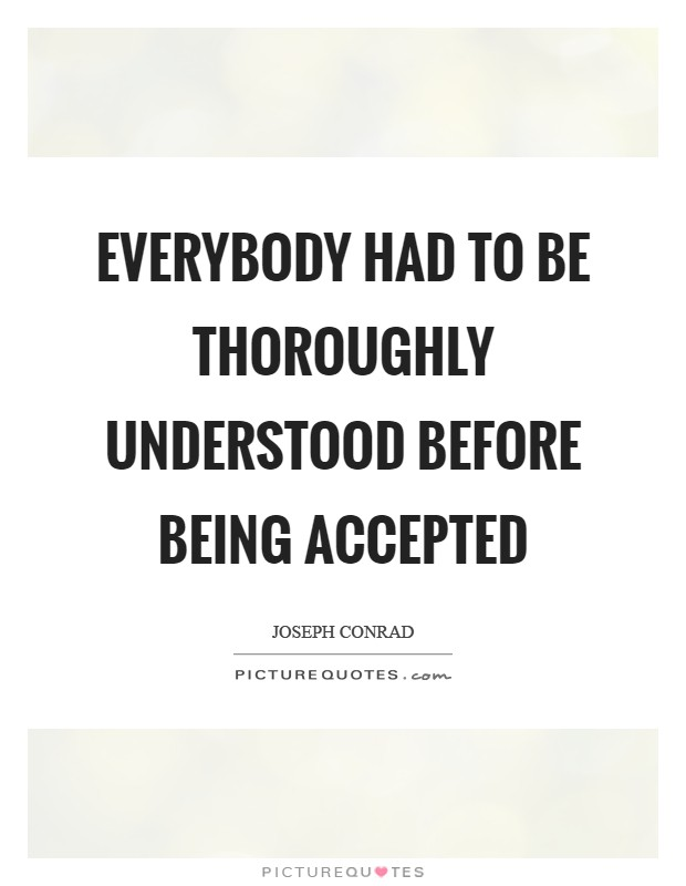 Everybody had to be thoroughly understood before being accepted Picture Quote #1