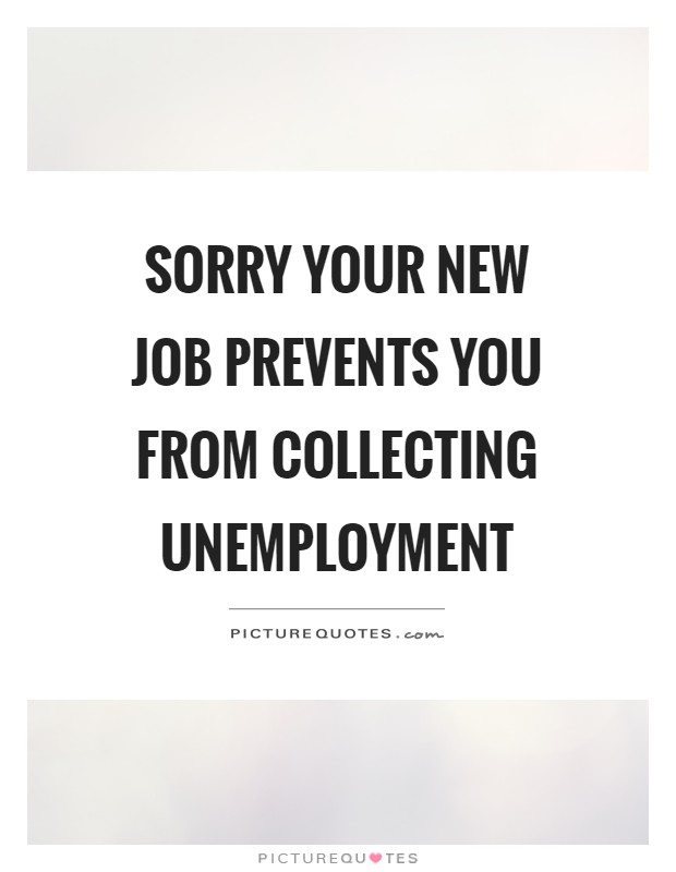 Sorry your new job prevents you from collecting unemployment Picture Quote #1