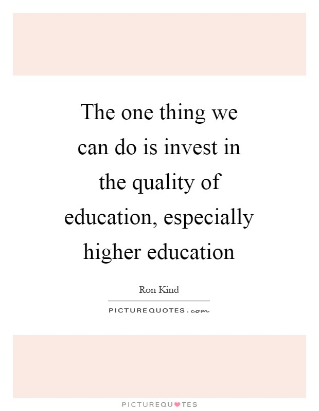The one thing we can do is invest in the quality of education, especially higher education Picture Quote #1