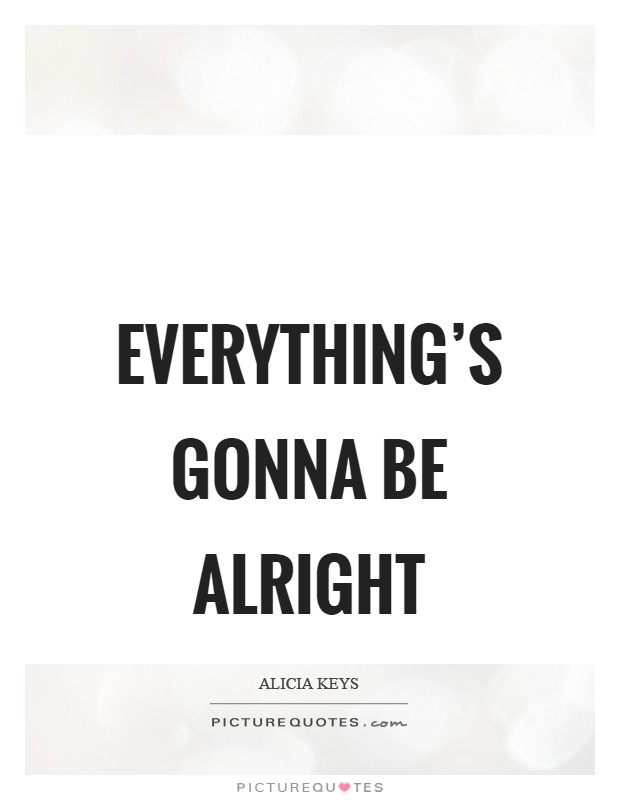 Everything's gonna be alright Picture Quote #1