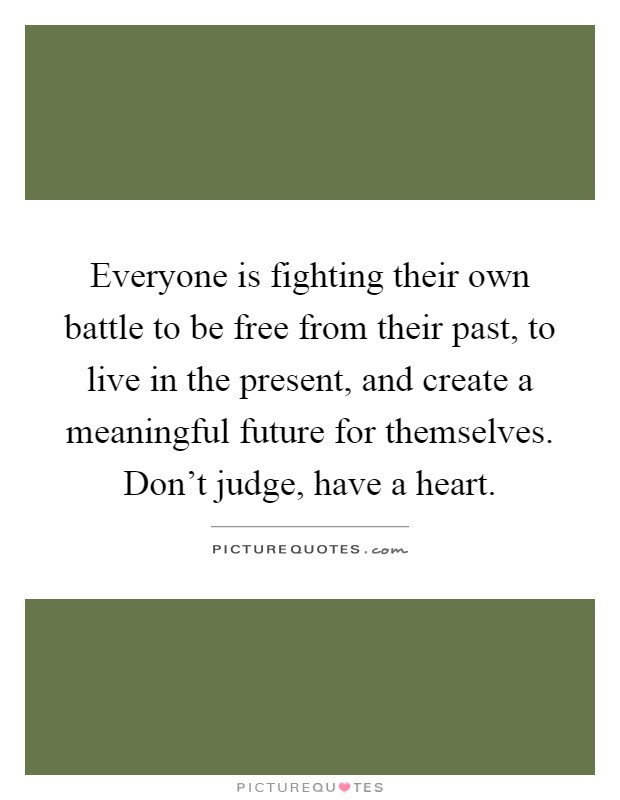 Everyone is fighting their own battle to be free from their past, to live in the present, and create a meaningful future for themselves. Don't judge, have a heart Picture Quote #1