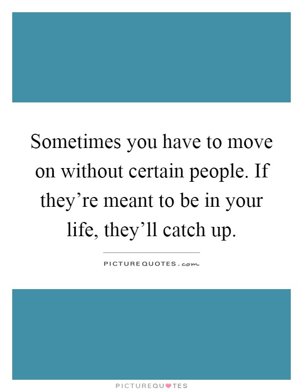 Sometimes you have to move on without certain people. If they're meant to be in your life, they'll catch up Picture Quote #1