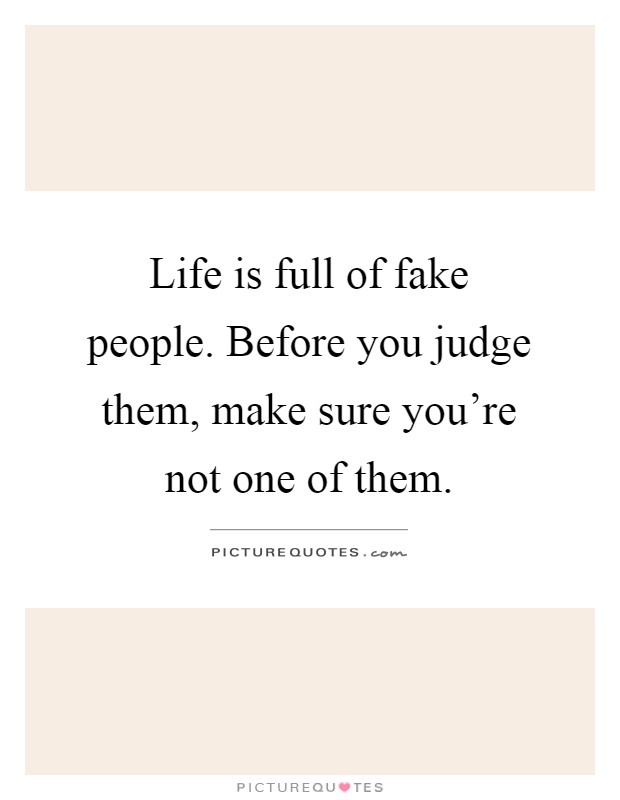 Life is full of fake people. Before you judge them, make sure you're not one of them Picture Quote #1
