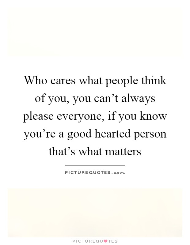 Who cares what people think of you, you can't always please everyone, if you know you're a good hearted person that's what matters Picture Quote #1