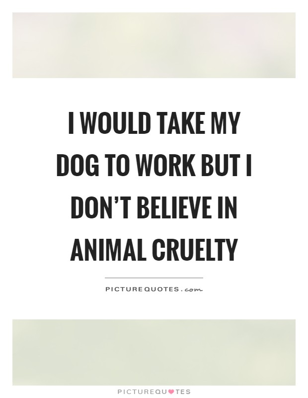 I would take my dog to work but I don't believe in animal cruelty Picture Quote #1