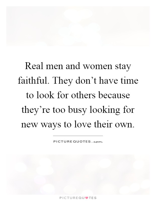Real men and women stay faithful. They don't have time to look for others because they're too busy looking for new ways to love their own Picture Quote #1