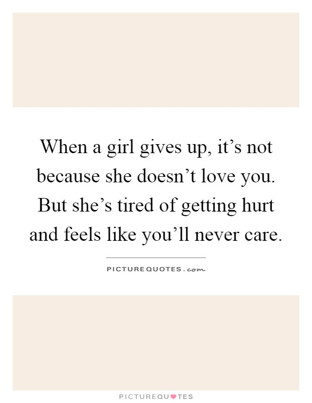 I Will Never Get Tired Of Loving You Quotes: When A Girl Gives Up, It's Not Because She Doesn't Love