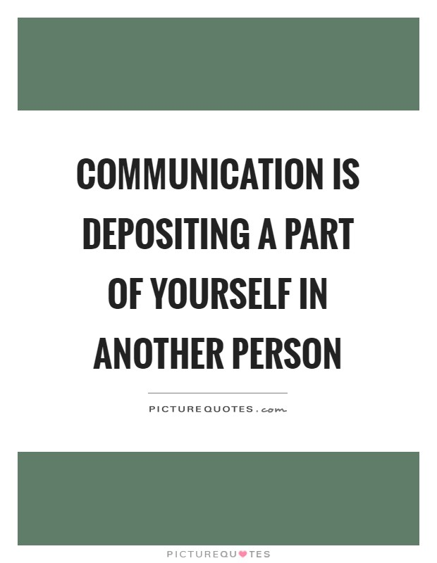 Communication is depositing a part of yourself in another person Picture Quote #1