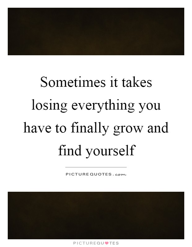 Sometimes it takes losing everything you have to finally grow and find yourself Picture Quote #1