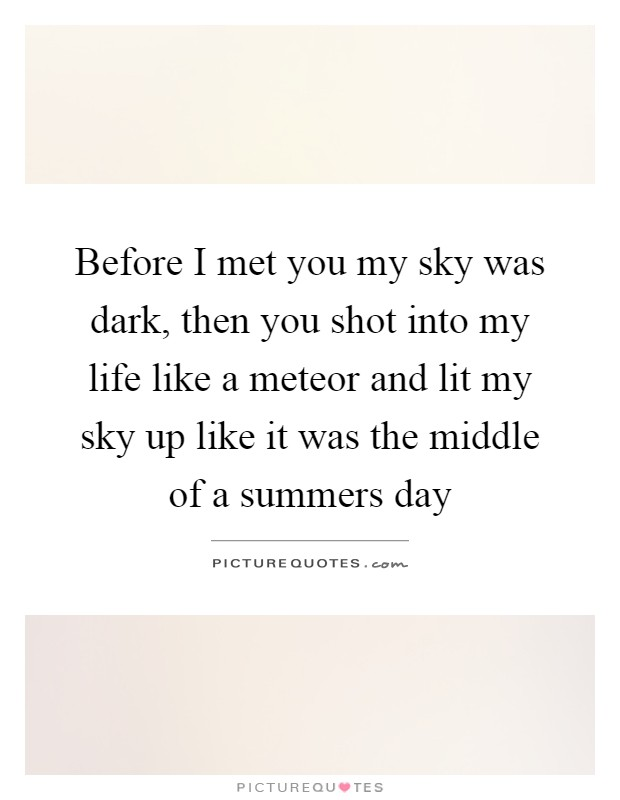 Before I met you my sky was dark, then you shot into my life like a meteor and lit my sky up like it was the middle of a summers day Picture Quote #1