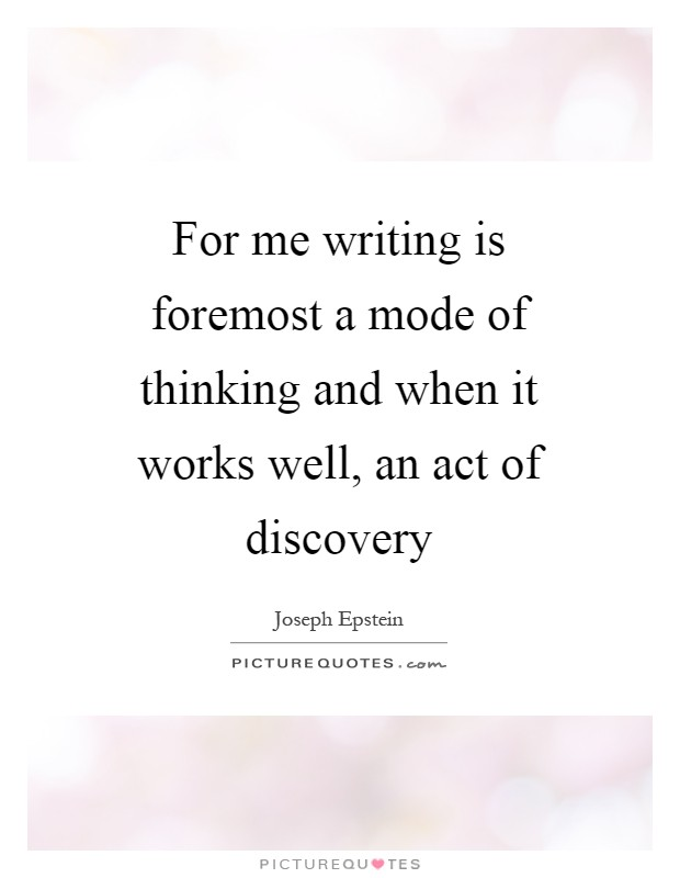 For me writing is foremost a mode of thinking and when it works well, an act of discovery Picture Quote #1
