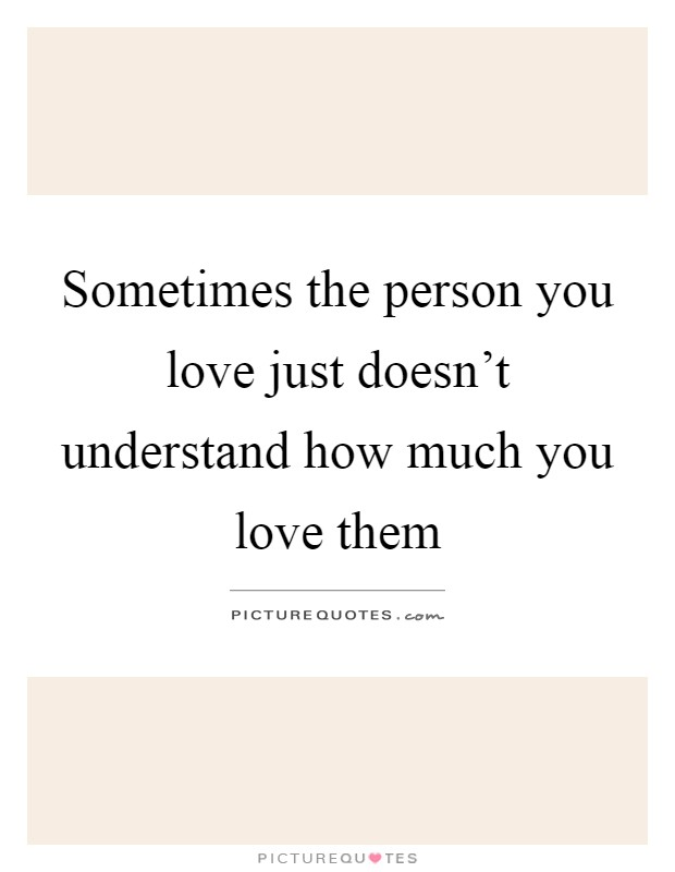 Sometimes the person you love just doesn't understand how much you love them Picture Quote #1