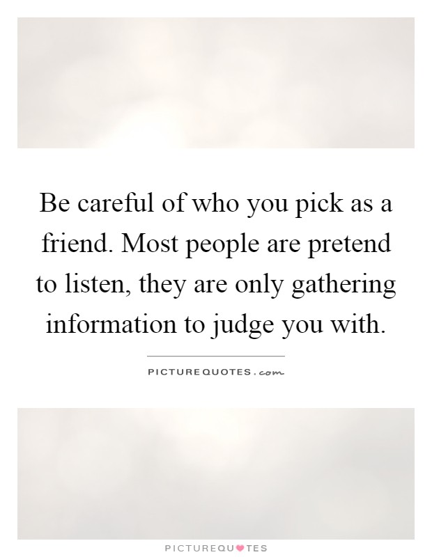 Be careful of who you pick as a friend. Most people are pretend to listen, they are only gathering information to judge you with Picture Quote #1