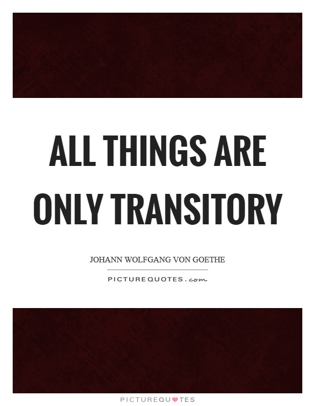 All things are only transitory Picture Quote #1