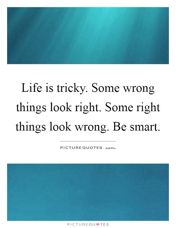 Life is tricky. Some wrong things look right. Some right things look wrong. Be smart Picture Quote #1