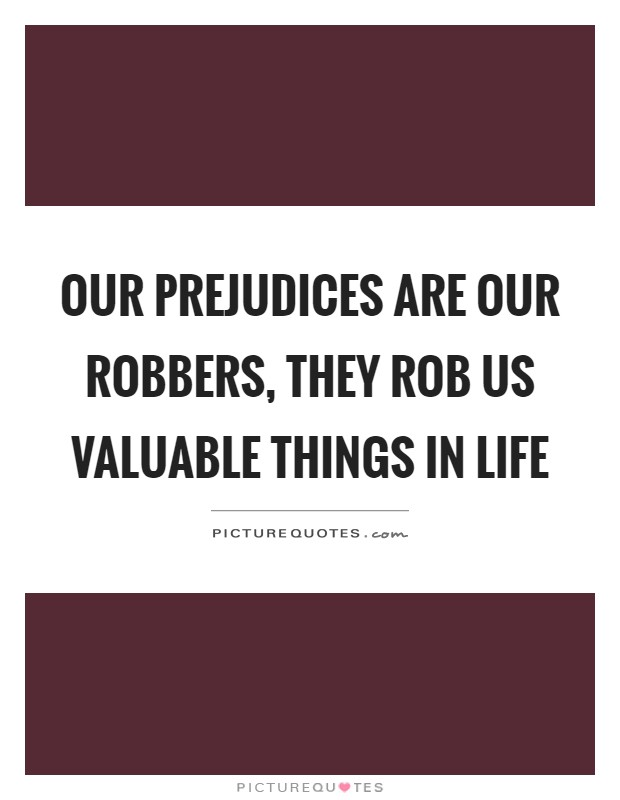 Our prejudices are our robbers, they rob us valuable things in life Picture Quote #1