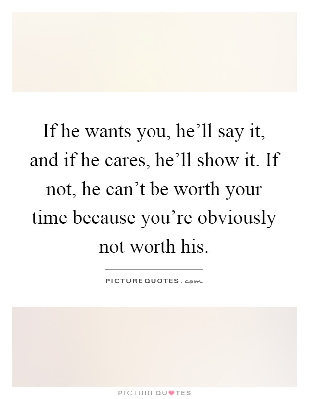 If he wants you, he'll say it, and if he cares, he'll show it. If not, he can't be worth your time because you're obviously not worth his Picture Quote #1