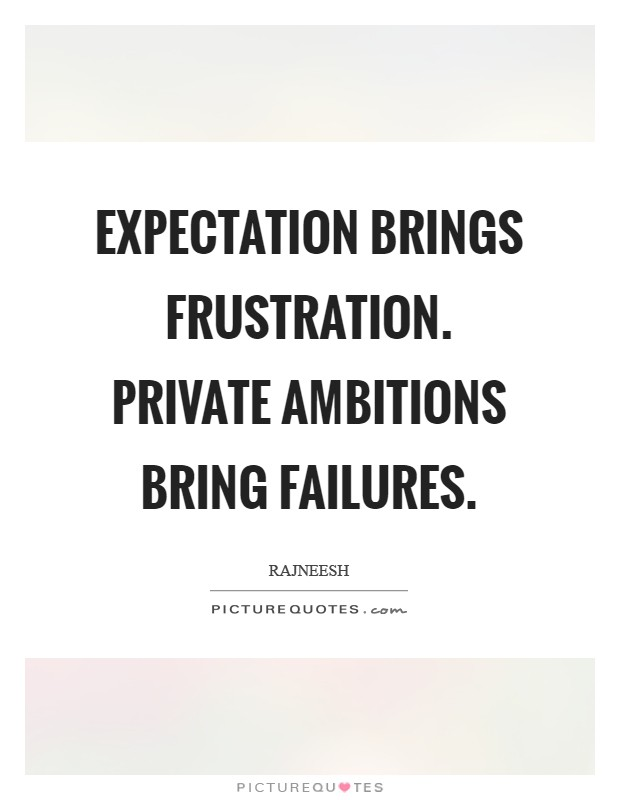 Expectation brings frustration. Private ambitions bring failures Picture Quote #1