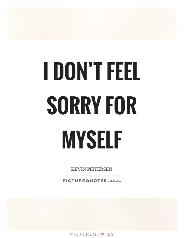 I don't feel sorry for myself Picture Quote #1