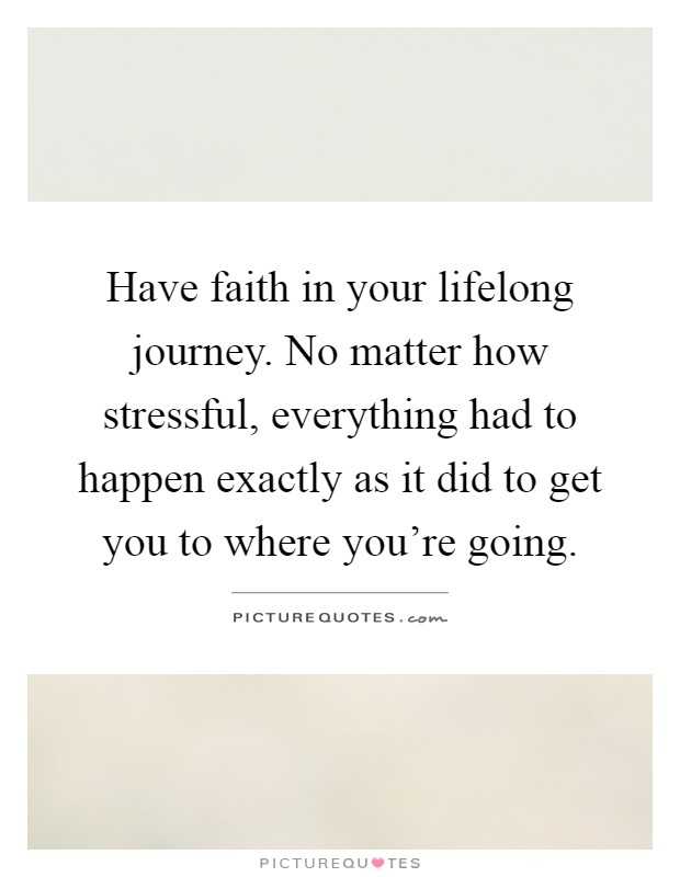 Have faith in your lifelong journey. No matter how stressful, everything had to happen exactly as it did to get you to where you're going Picture Quote #1