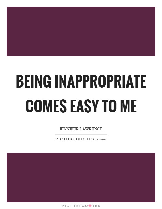 Being inappropriate comes easy to me Picture Quote #1