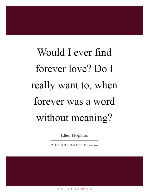 Would I ever find forever love? Do I really want to, when forever was a word without meaning? Picture Quote #1