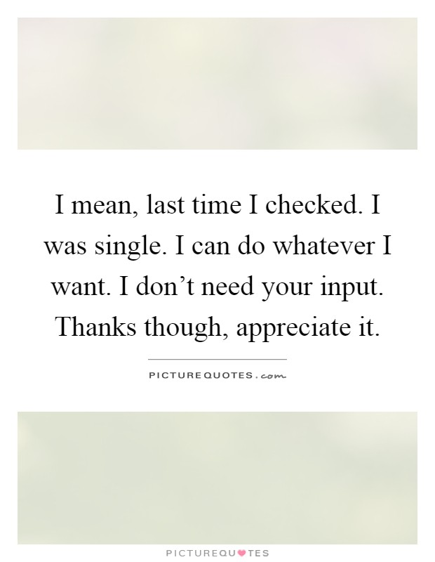 I mean, last time I checked. I was single. I can do whatever I want. I don't need your input. Thanks though, appreciate it Picture Quote #1