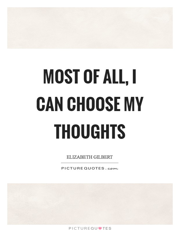 Most of all, I can choose my thoughts Picture Quote #1