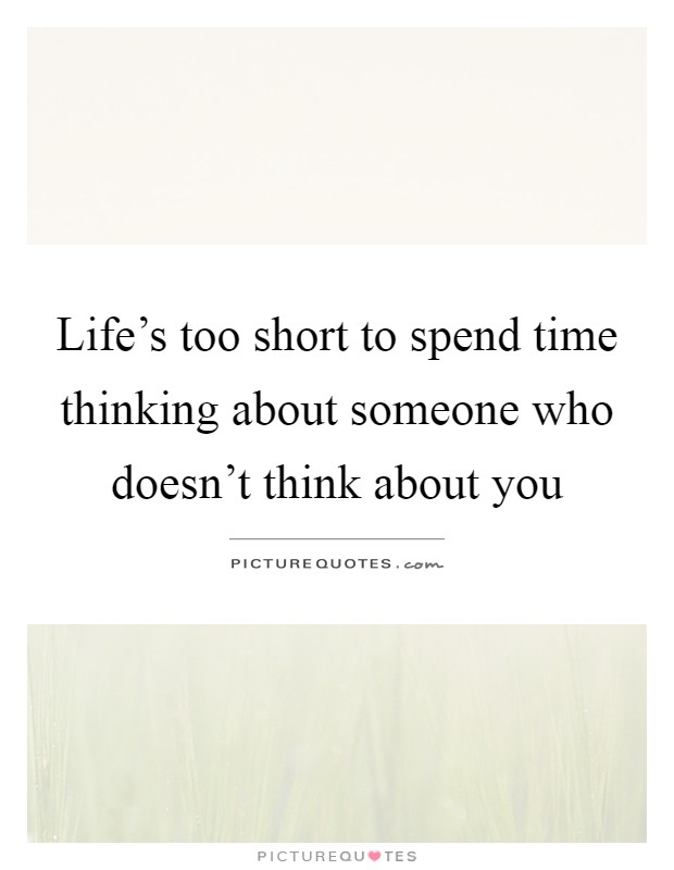 Life's too short to spend time thinking about someone who doesn't think about you Picture Quote #1