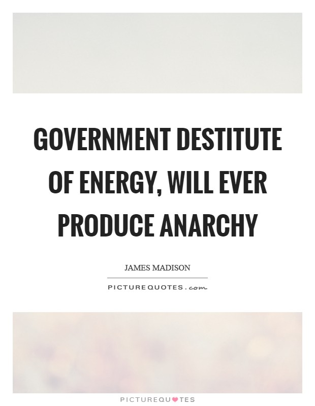Government destitute of energy, will ever produce anarchy Picture Quote #1