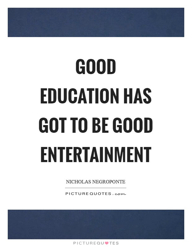 Good education has got to be good entertainment Picture Quote #1