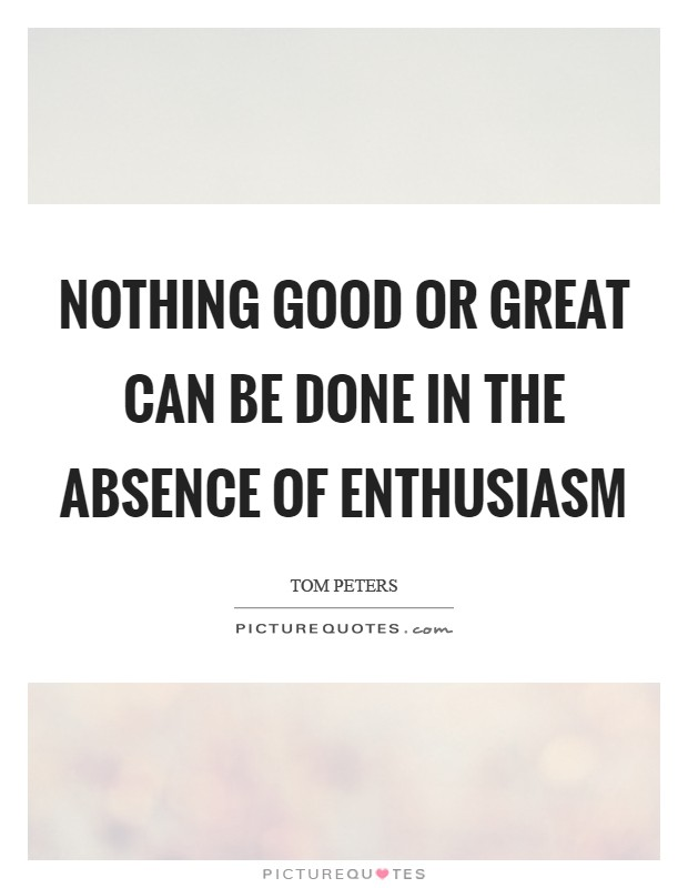 Nothing good or great can be done in the absence of enthusiasm Picture Quote #1