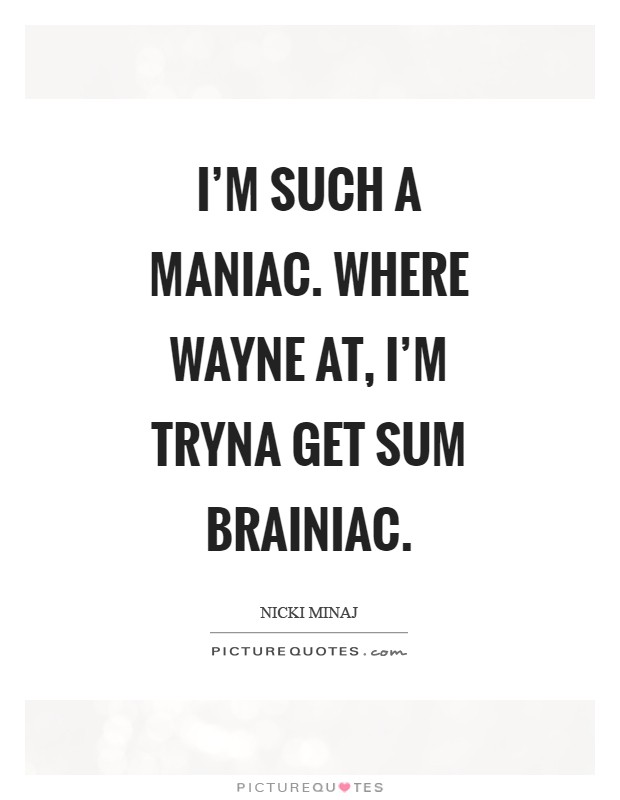 I'm such a maniac. Where wayne at, I'm tryna get sum brainiac Picture Quote #1