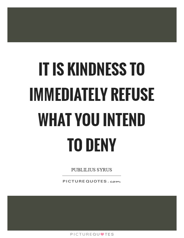 It is kindness to immediately refuse what you intend to deny Picture Quote #1