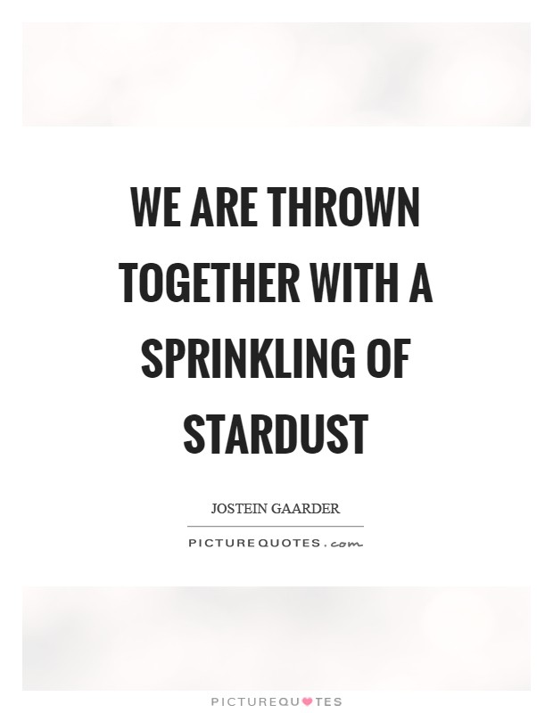We are thrown together with a sprinkling of stardust Picture Quote #1