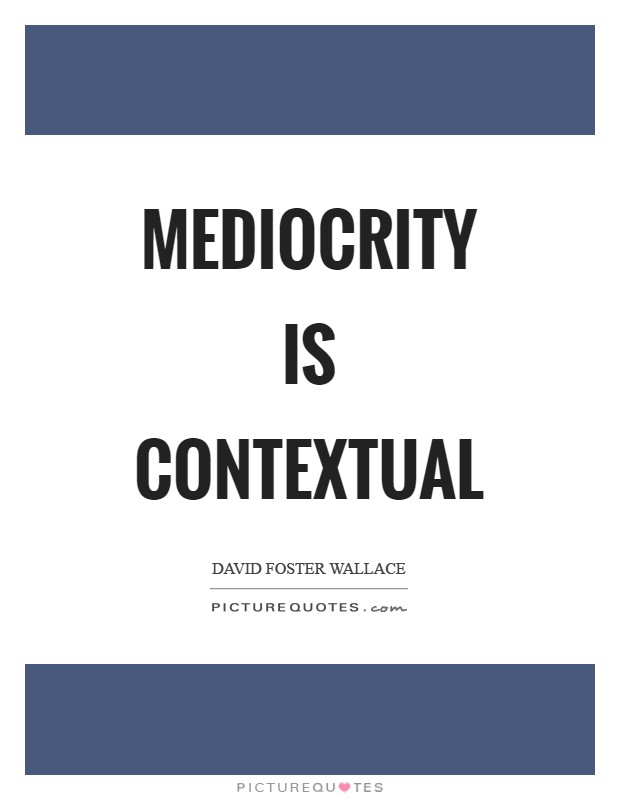 Mediocrity is contextual Picture Quote #1
