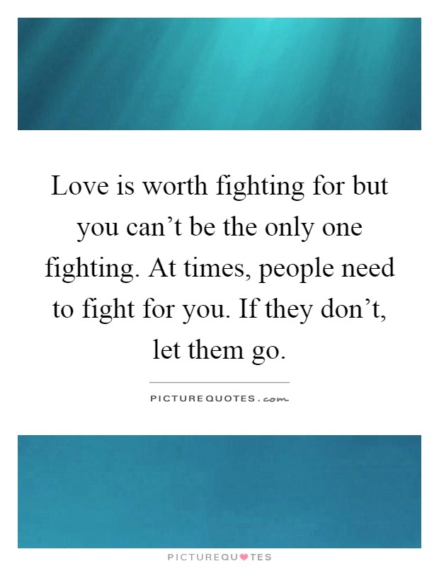 Quotes About Fighting For The One You Love Interesting Love Is Worth Fighting For But You Can't Be The Only One