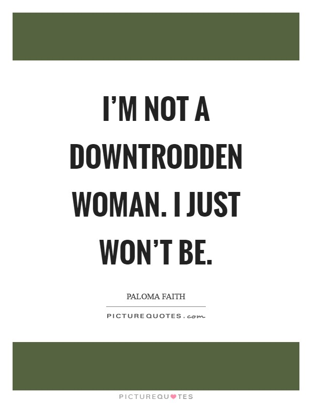 I'm not a downtrodden woman. I just won't be Picture Quote #1