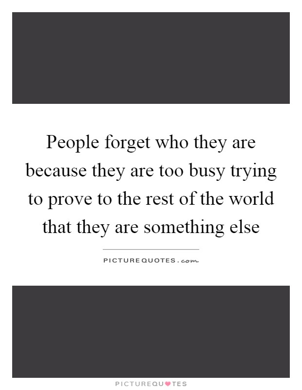 People forget who they are because they are too busy trying to prove to the rest of the world that they are something else Picture Quote #1