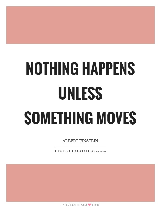 Nothing happens unless something moves Picture Quote #1