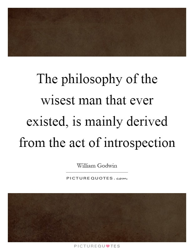 The philosophy of the wisest man that ever existed, is mainly derived from the act of introspection Picture Quote #1