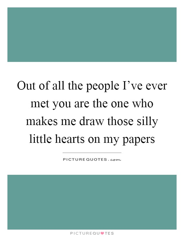 Out of all the people I've ever met you are the one who makes me draw those silly little hearts on my papers Picture Quote #1