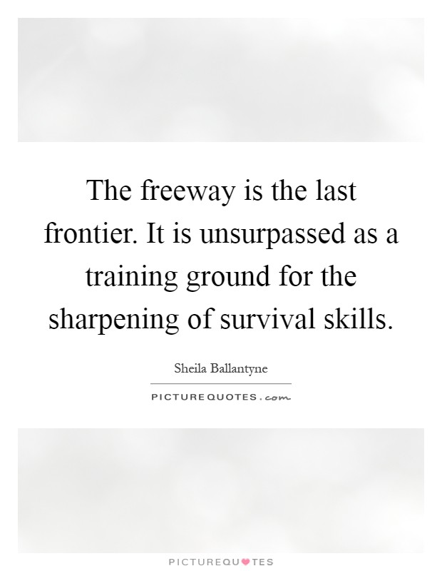 The freeway is the last frontier. It is unsurpassed as a training ground for the sharpening of survival skills Picture Quote #1