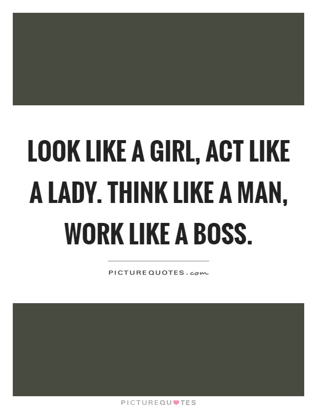 Look like a girl, act like a lady. Think like a man, work like a boss Picture Quote #1