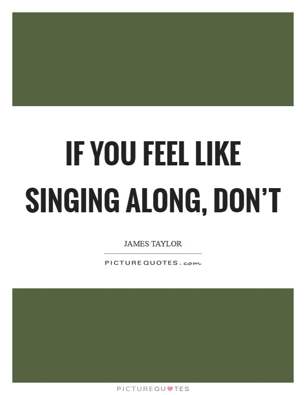If you feel like singing along, don't Picture Quote #1